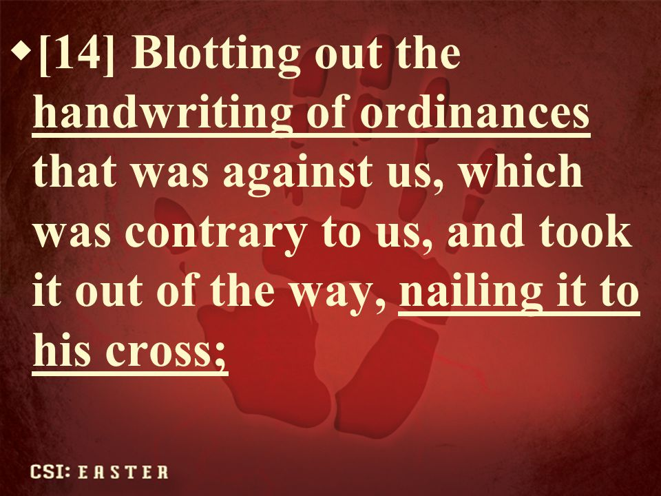[14] Blotting out the handwriting of ordinances that was against us, which was contrary to us, and took it out of the way, nailing it to his cross;